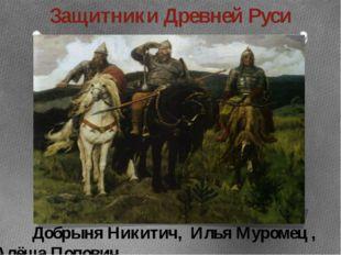 Защитники Древней Руси Добрыня Никитич, Илья Муромец , Алёша Попович