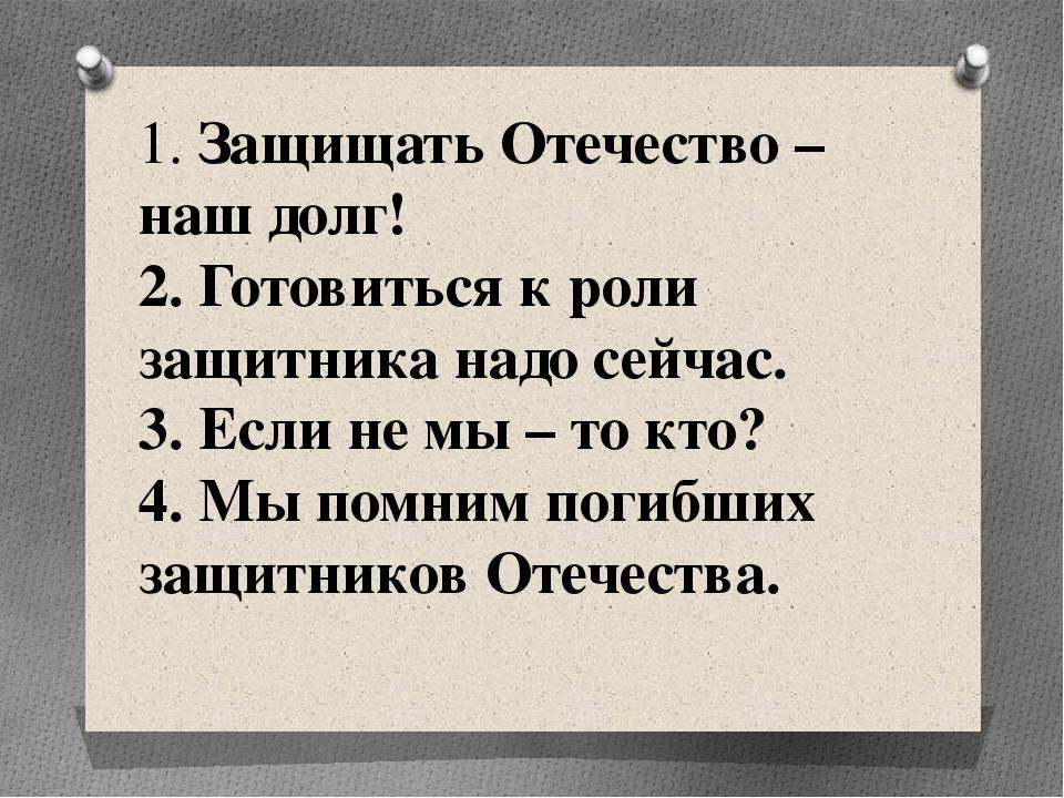 1. Защищать Отечество – наш долг! 2. Готовиться к роли защитника надо сейчас....