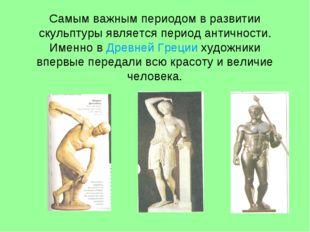 Самым важным периодом в развитии скульптуры является период античности. Именн