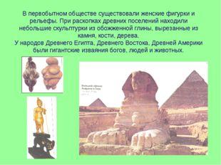 В первобытном обществе существовали женские фигурки и рельефы. При раскопках