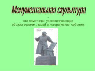 – это памятники, увековечивающие образы великих людей и исторические события.