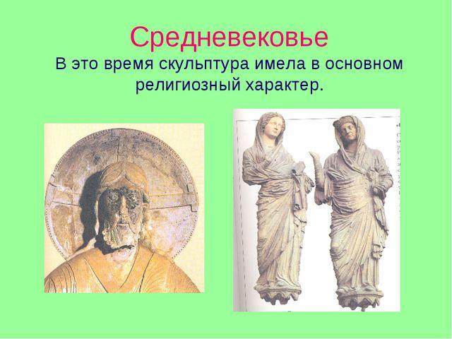 Средневековье В это время скульптура имела в основном религиозный характер.