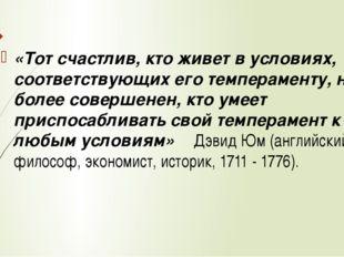 «Тот счастлив, кто живет в условиях, соответствующих его темпераменту, но тот