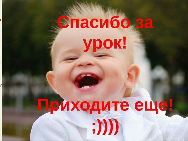 Спасибо за урок! Приходите еще! ;))))
