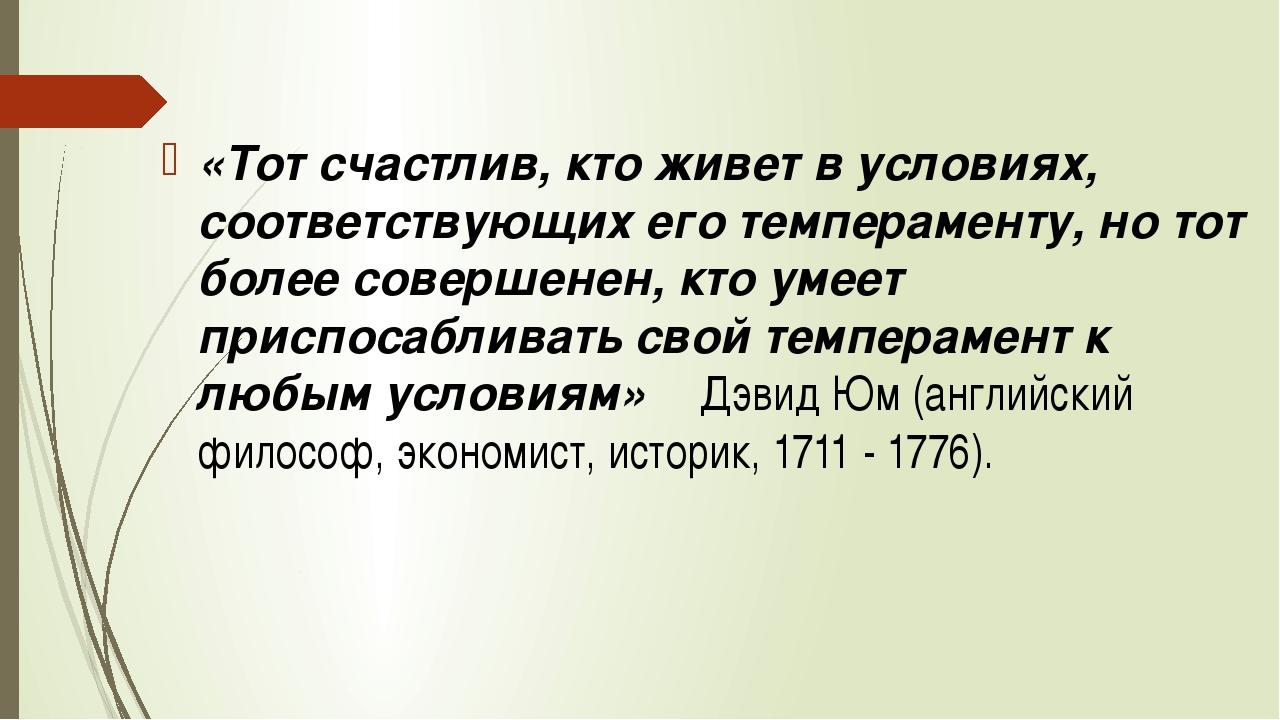 «Тот счастлив, кто живет в условиях, соответствующих его темпераменту, но тот...