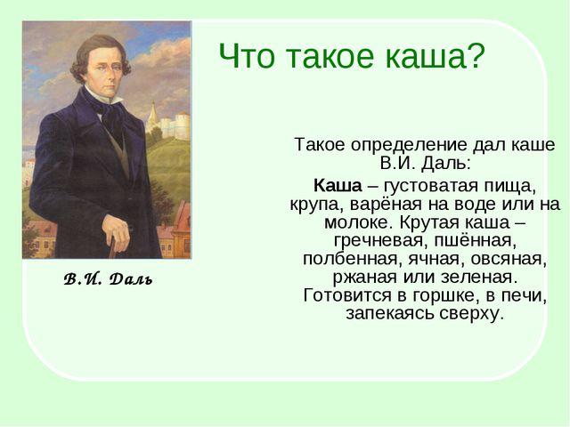 Что такое каша? Такое определение дал каше В.И. Даль: Каша – густоватая пища,...