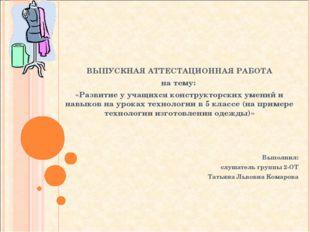 ВЫПУСКНАЯ АТТЕСТАЦИОННАЯ РАБОТА на тему: «Развитие у учащихся конструкторски