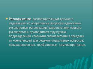 Распоряжение- распорядительный документ, издаваемый по оперативным вопросам е