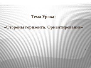 Тема Урока: «Стороны горизонта. Ориентирование» .