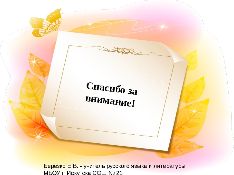 Спасибо за внимание! Березко Е.В. - учитель русского языка и литературы МБОУ...