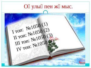 Оқулықпен жұмыс. І топ: №1050 (1) ІІ топ: №1050 (2) ІІІ топ: №1050 (3) ІV то
