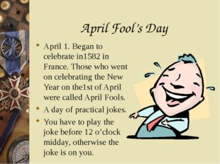 April Fool's Day April 1. Began to celebrate in1582 in France. Those who went