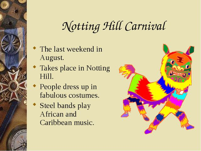 Notting Hill Carnival The last weekend in August. Takes place in Notting Hill...