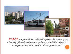 Город ГОРОД – крупный населённый пункт, где много улиц и высоких домов, рабо