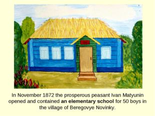 In November 1872 the prosperous peasant Ivan Matyunin opened and contained an