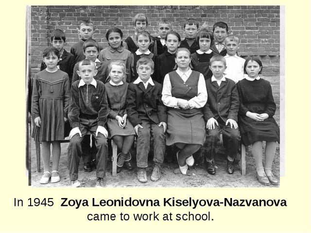 In 1945 Zoya Leonidovna Kiselyova-Nazvanova came to work at school.