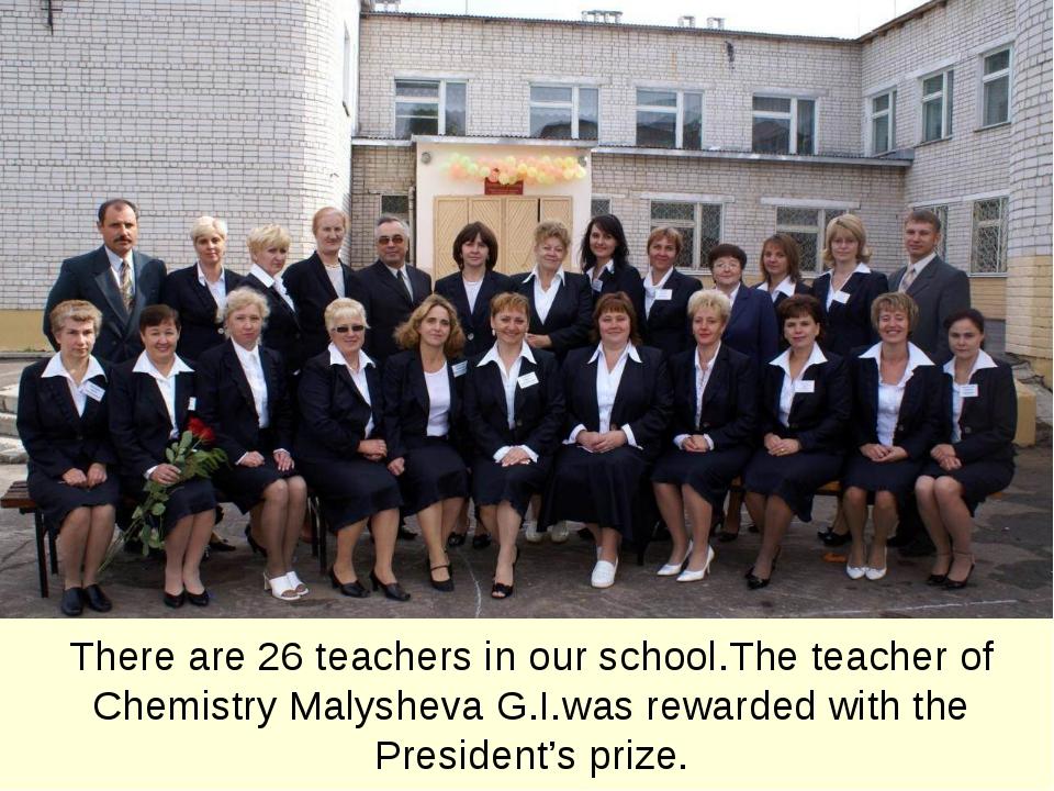 The principal of our school is Bogatov Nikolaj Viktorovich. There are 26 teac...