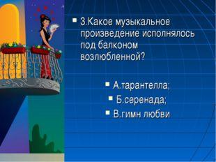 3.Какое музыкальное произведение исполнялось под балконом возлюбленной? А.тар