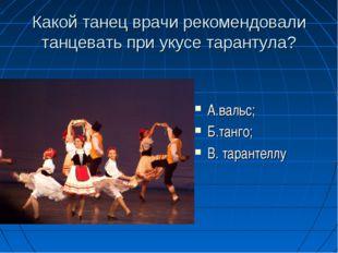Какой танец врачи рекомендовали танцевать при укусе тарантула? А.вальс; Б.та
