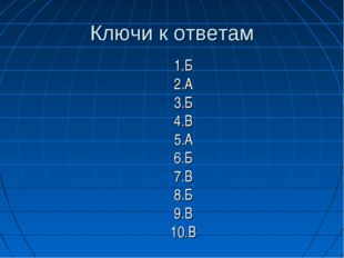 Ключи к ответам 1.Б 2.А 3.Б 4.В 5.А 6.Б 7.В 8.Б 9.В 10.В