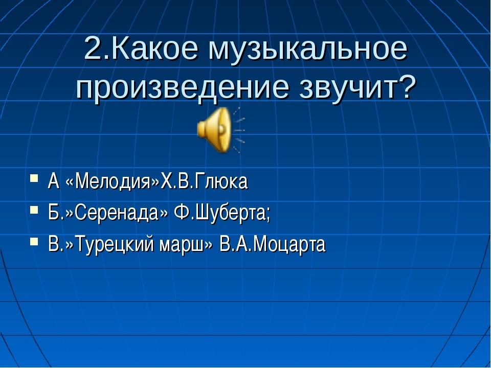 2.Какое музыкальное произведение звучит? А «Мелодия»Х.В.Глюка Б.»Серенада» Ф...