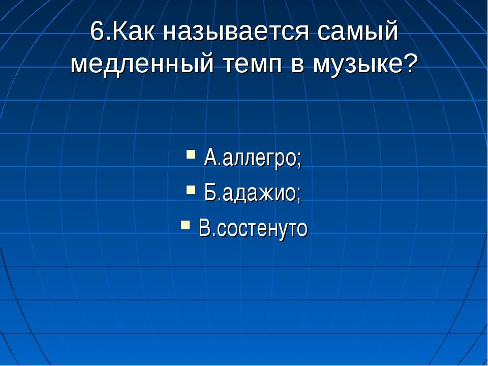 6.Как называется самый медленный темп в музыке? А.аллегро; Б.адажио; В.состе...