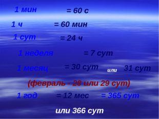 1 мин 1 ч 1 сут 1 неделя 1 месяц 1 год = 60 с = 60 мин = 24 ч = 7 сут = 30 су
