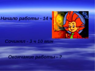 Начало работы - 14 ч Сочинял - 3 ч 10 мин Окончание работы - ?