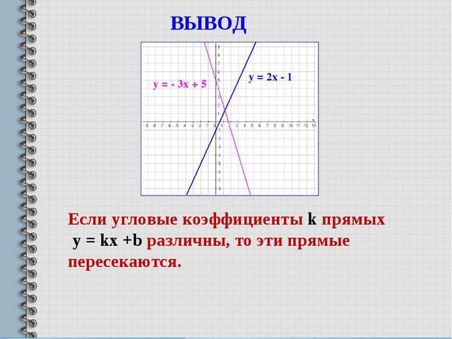 у = - 3х + 5 у = 2х - 1 ВЫВОД Если угловые коэффициенты k прямых у = kx +b ра...