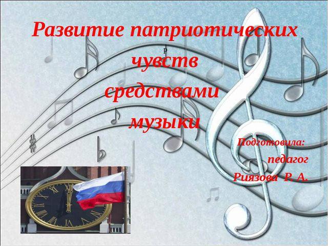 р Развитие патриотических чувств средствами музыки Подготовила: педагог Риязо...
