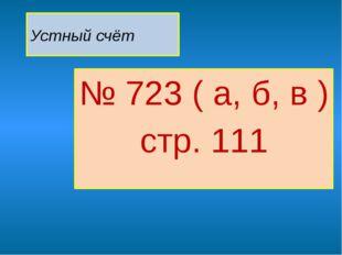 Устный счёт № 723 ( а, б, в ) стр. 111