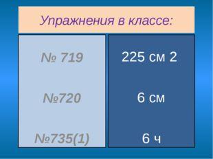 Упражнения в классе: № 719 №720 №735(1) 225 см 2 6 см 6 ч