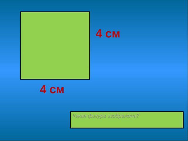 Какая фигура изображена? 4 см 4 см