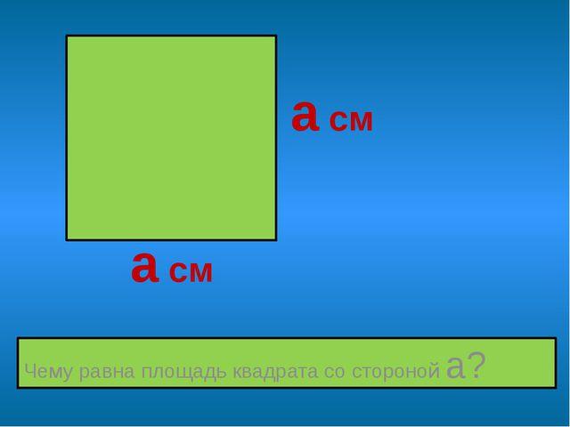 Чему равна площадь квадрата со стороной а? а см а см