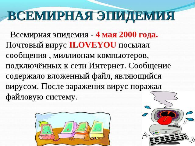 Всемирная эпидемия - 4 мая 2000 года. Почтовый вирус ILOVEYOU посылал сообще...