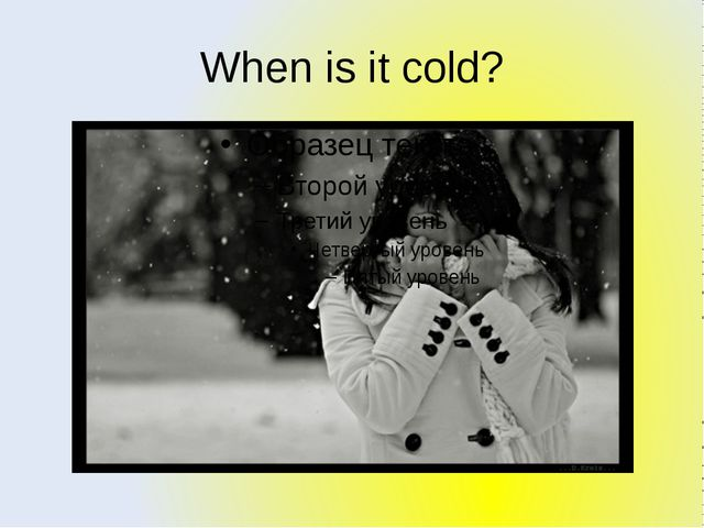 When is it cold?