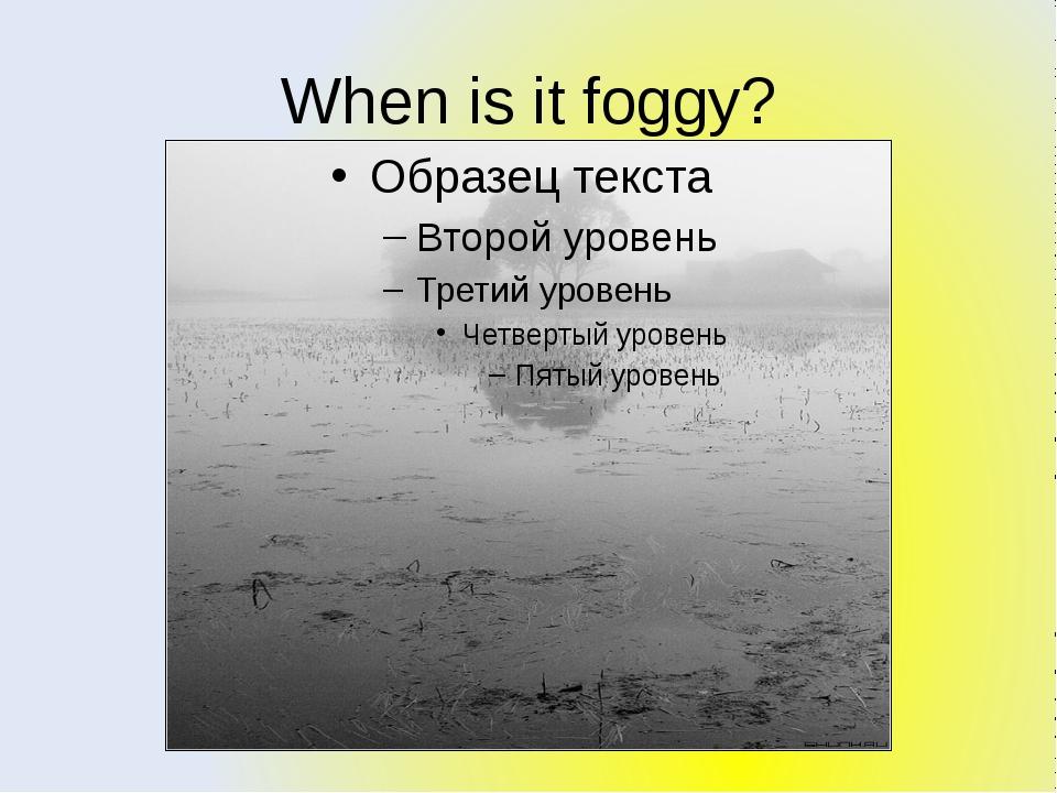 When is it foggy?