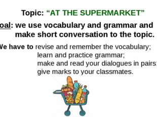 "Topic: ""AT THE SUPERMARKET"" Goal: we use vocabulary and grammar and make shor"