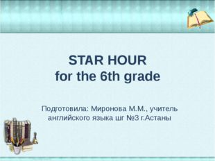 STAR HOUR for the 6th grade Подготовила: Миронова М.М., учитель английского я