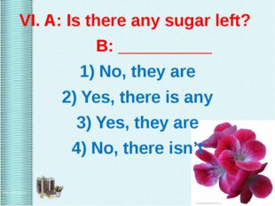VI. A: Is there any sugar left? B: __________ 1) No, they are 2) Yes, there