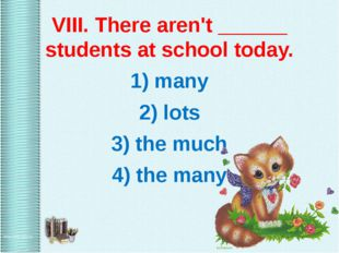 VIII. There aren't ______ students at school today. 1) many 2) lots 3) the m