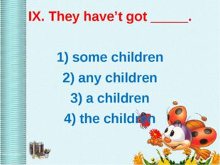 IX. They have't got _____. 1) some children 2) any children 3) a children 4)
