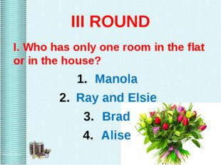 III ROUND I. Who has only one room in the flat or in the house? Manola Ray an