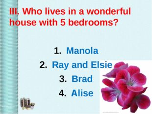III. Who lives in a wonderful house with 5 bedrooms? Manola Ray and Elsie Br