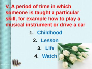 V. A period of time in which someone is taught a particular skill, for examp