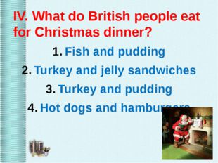 IV. What do British people eat for Christmas dinner? Fish and pudding Turkey