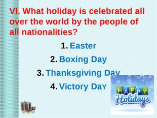 VI. What holiday is celebrated all over the world by the people of all natio