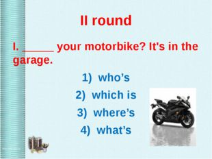 II round I. _____ your motorbike? It's in the garage. 1) who's 2) which is 3)