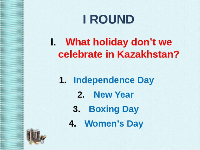 I ROUND What holiday don't we celebrate in Kazakhstan? Independence Day New Y...