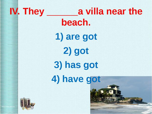 IV. They ______a villa near the beach. 1) are got 2) got 3) has got 4) have...